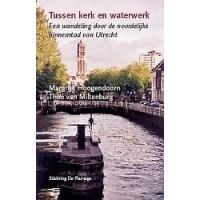 Hoogendoorn, Margriet en Theo van Miltenburg: Tussen kerk en waterwerk, een wandeling door de noordelijke binnenstad van Utrecht